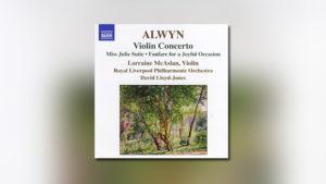 Alwyn: Violin Concerto, Miss Julie Suite