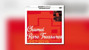 Chumei Rare Treasures 1957 – 2015
